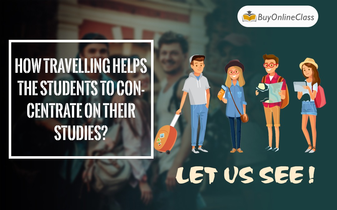 How travelling helps the students to concentrate on their studies? Let us see!