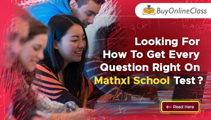 Looking For How To Get Every Question Right On Mathxl School Test? All Your Questions Answered Here!